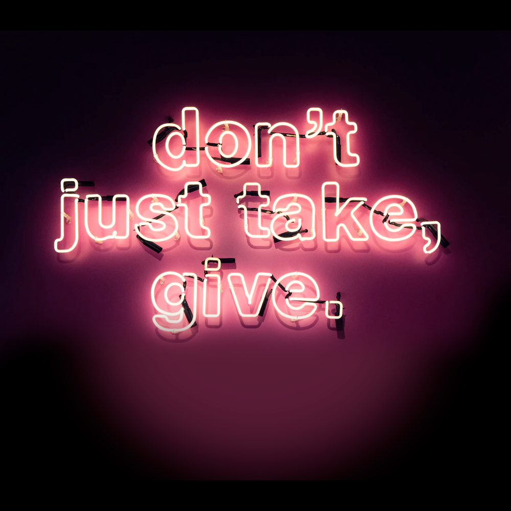 Don't just take, give